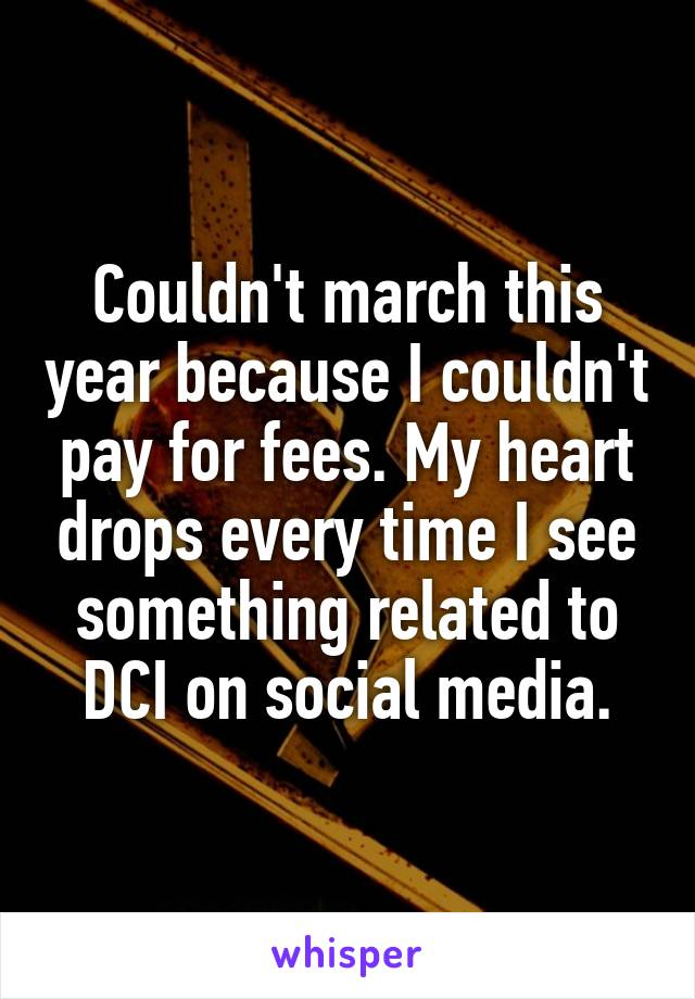 Couldn't march this year because I couldn't pay for fees. My heart drops every time I see something related to DCI on social media.