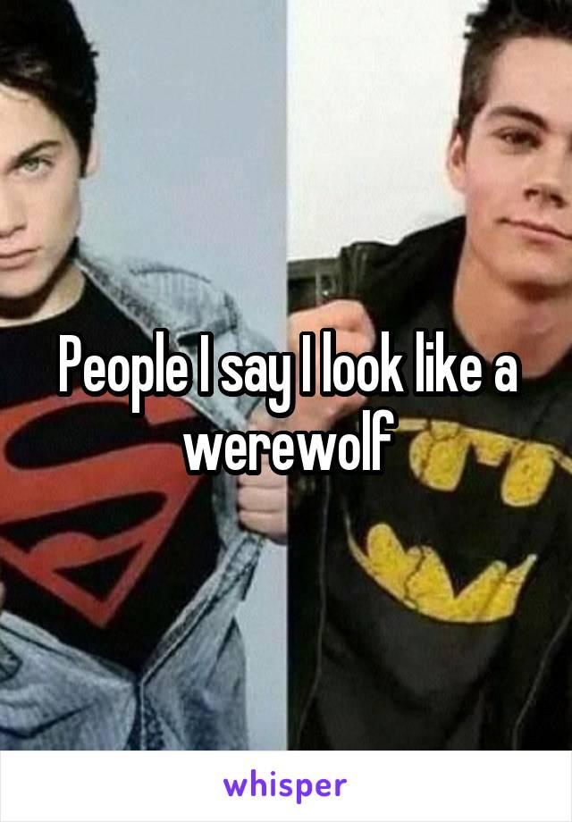 People I say I look like a werewolf