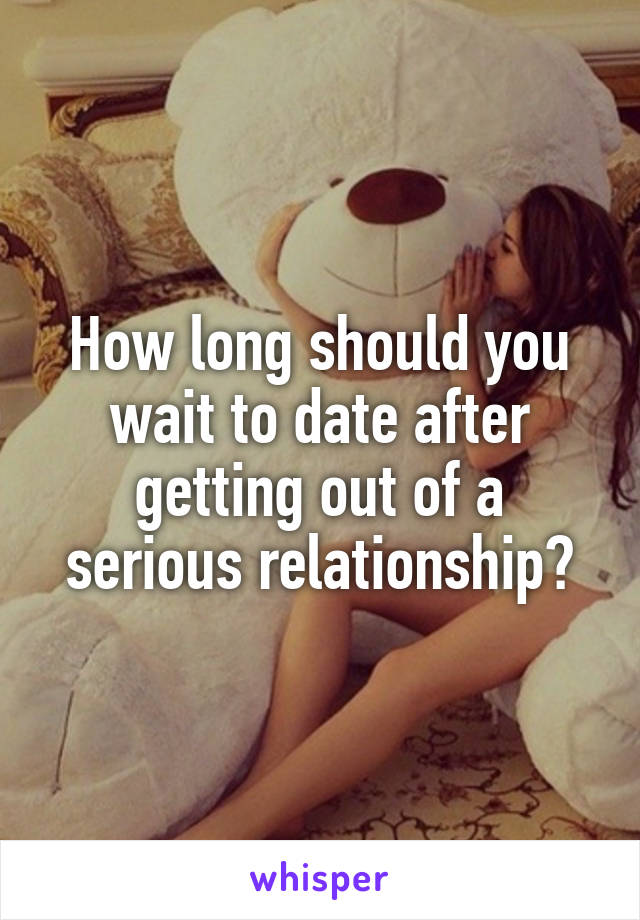 How long should you wait to date after getting out of a serious relationship?
