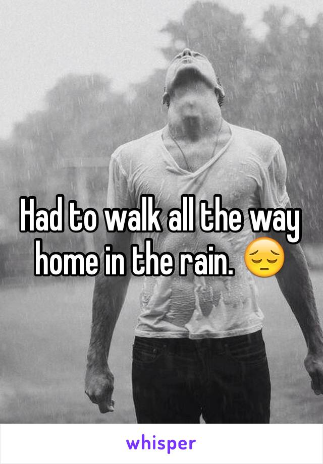 Had to walk all the way home in the rain. 😔