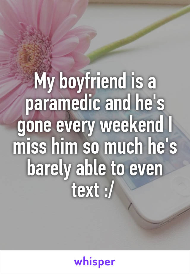 My boyfriend is a paramedic and he's gone every weekend I miss him so much he's barely able to even text :/