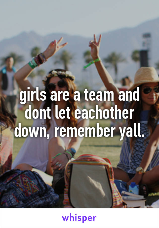 girls are a team and dont let eachother down, remember yall.