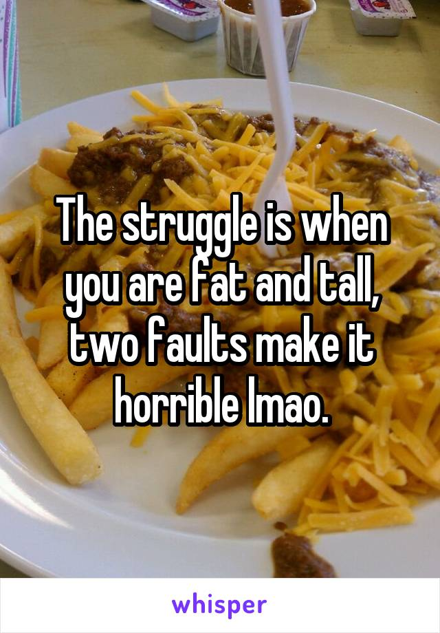 The struggle is when you are fat and tall, two faults make it horrible lmao.