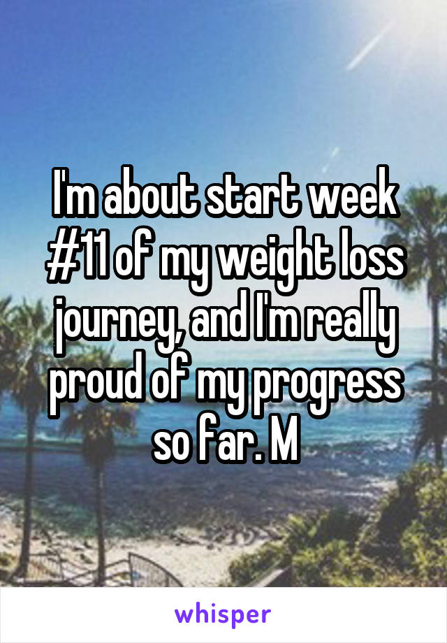 I'm about start week #11 of my weight loss journey, and I'm really proud of my progress so far. M