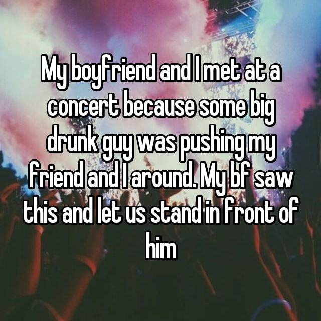 My boyfriend and I met at a concert because some big drunk guy was pushing my friend and I around. My bf saw this and let us stand in front of him