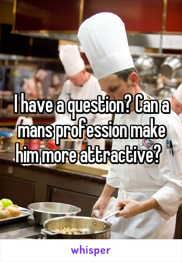 I have a question? Can a mans profession make him more attractive?
