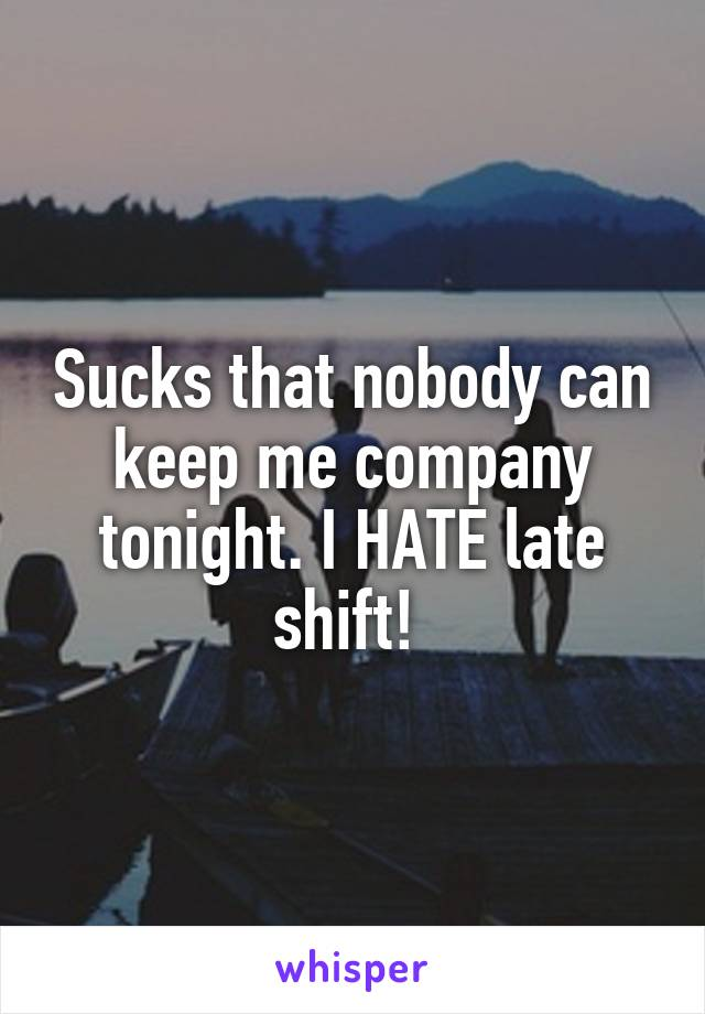 Sucks that nobody can keep me company tonight. I HATE late shift!