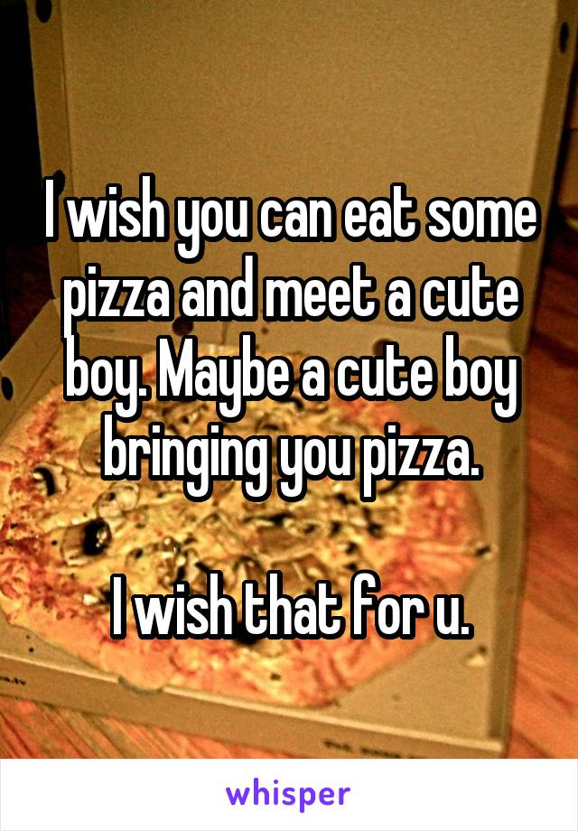 I wish you can eat some pizza and meet a cute boy. Maybe a cute boy bringing you pizza.  I wish that for u.