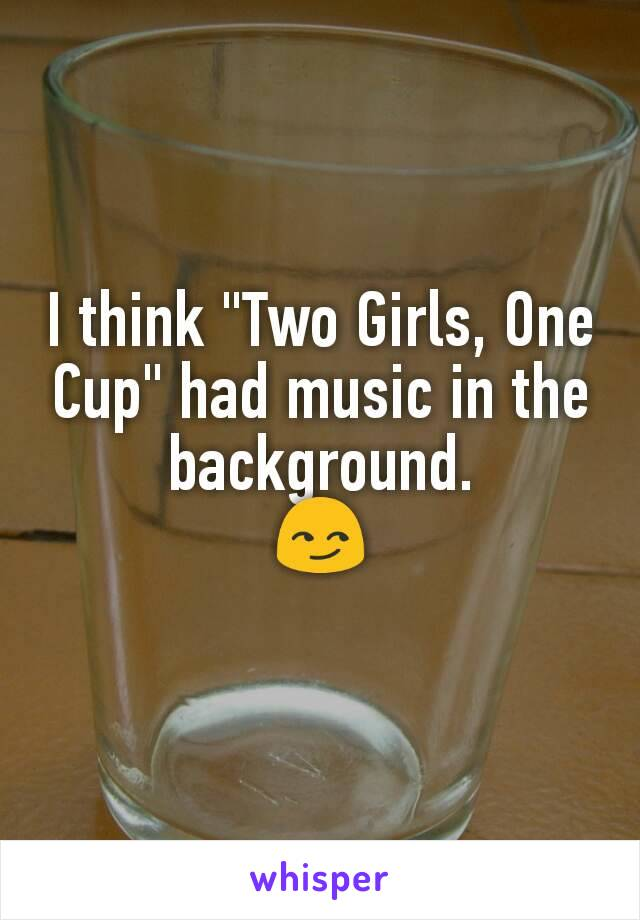 I Think Two Girls One Cup Had Music In The Background