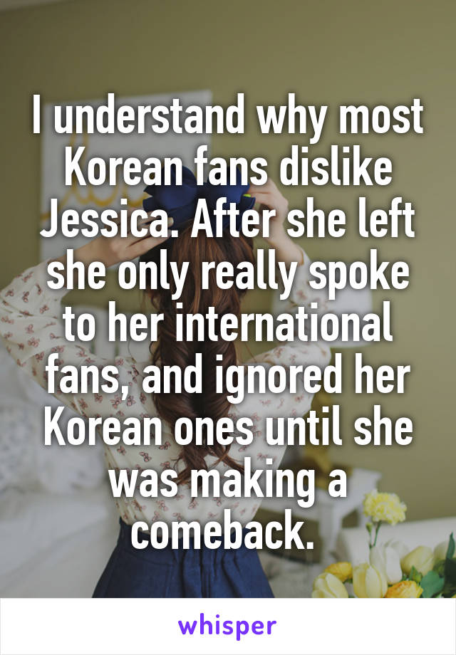 I understand why most Korean fans dislike Jessica. After she left she only really spoke to her international fans, and ignored her Korean ones until she was making a comeback.