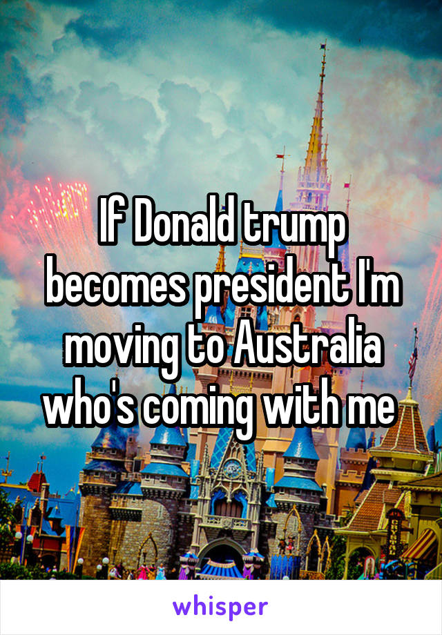 If Donald trump becomes president I'm moving to Australia who's coming with me