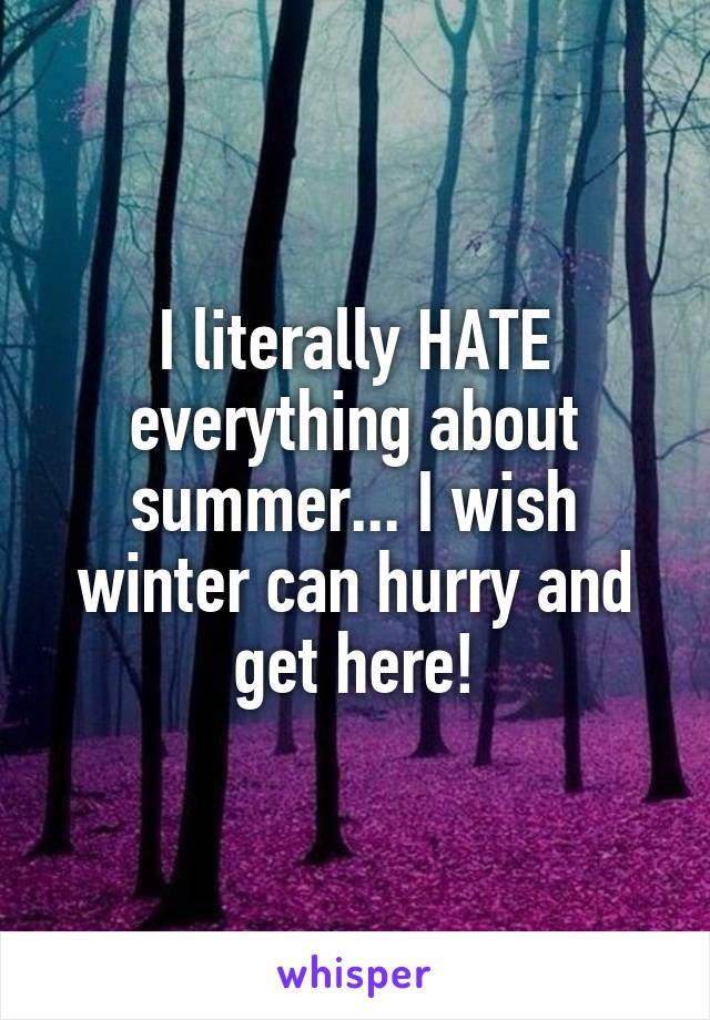 I literally HATE everything about summer... I wish winter can hurry and get here!