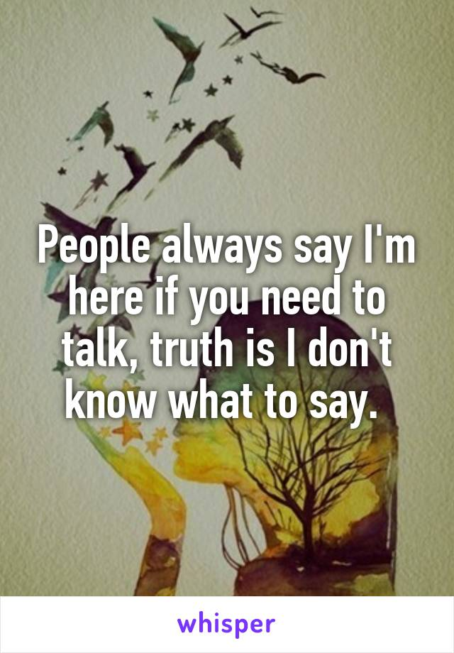 People always say I'm here if you need to talk, truth is I don't know what to say.