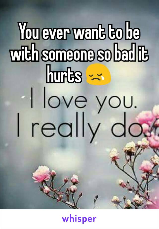 You ever want to be with someone so bad it hurts 😢