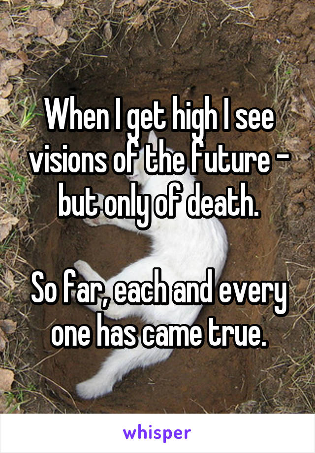When I get high I see visions of the future - but only of death.  So far, each and every one has came true.