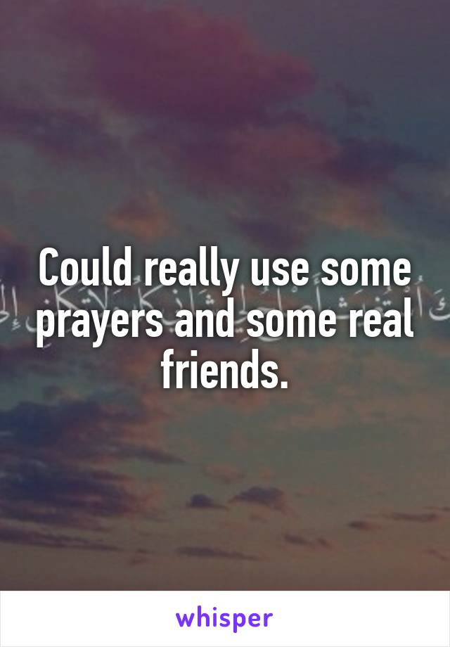 Could really use some prayers and some real friends.