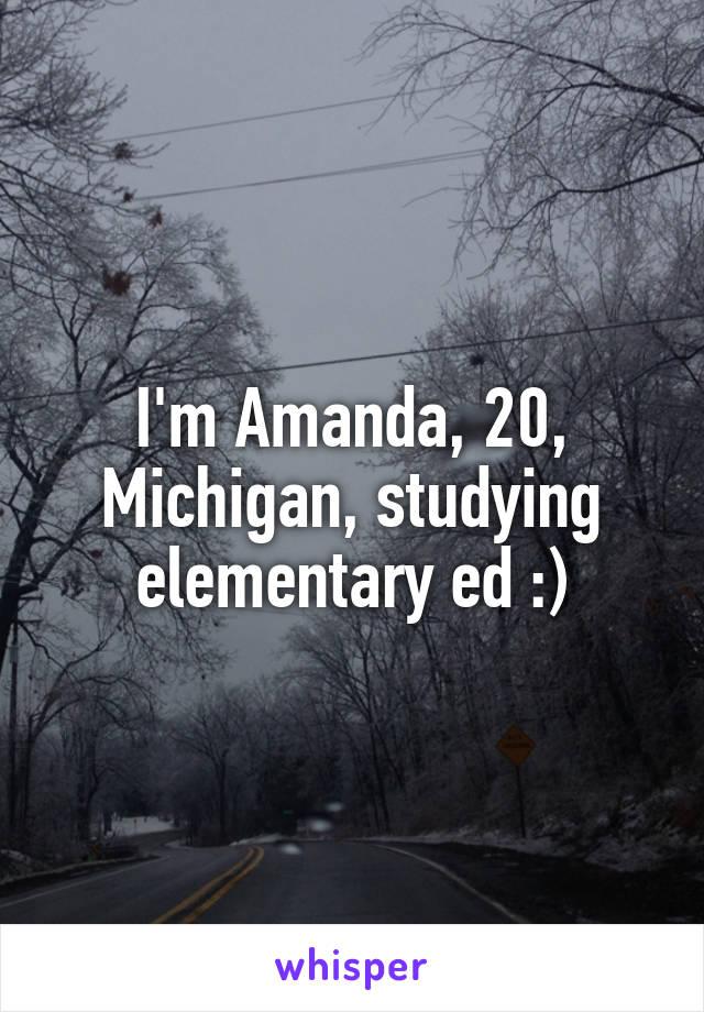 I'm Amanda, 20, Michigan, studying elementary ed :)