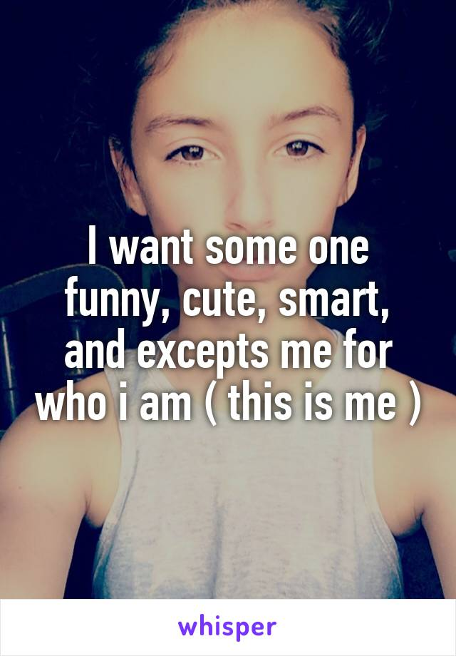 I want some one funny, cute, smart, and excepts me for who i am ( this is me )