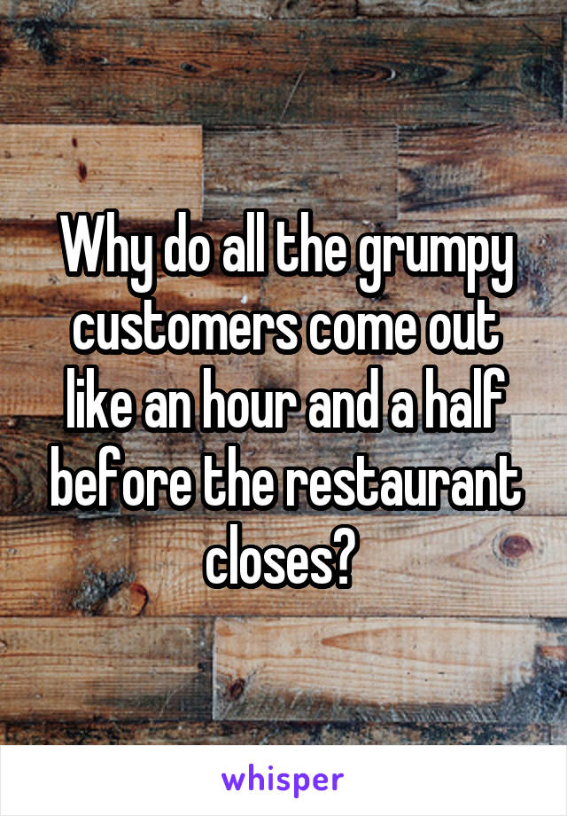 Why do all the grumpy customers come out like an hour and a half before the restaurant closes?