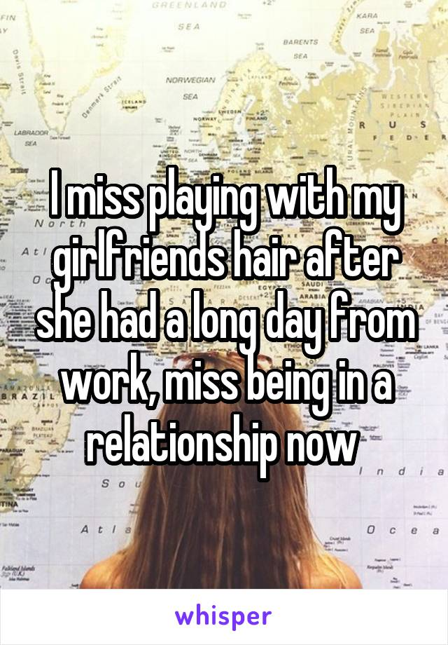 I miss playing with my girlfriends hair after she had a long day from work, miss being in a relationship now