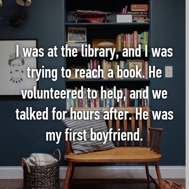 I was at the library, and I was trying to reach a book. He volunteered to help, and we talked for hours after. He was my first boyfriend.