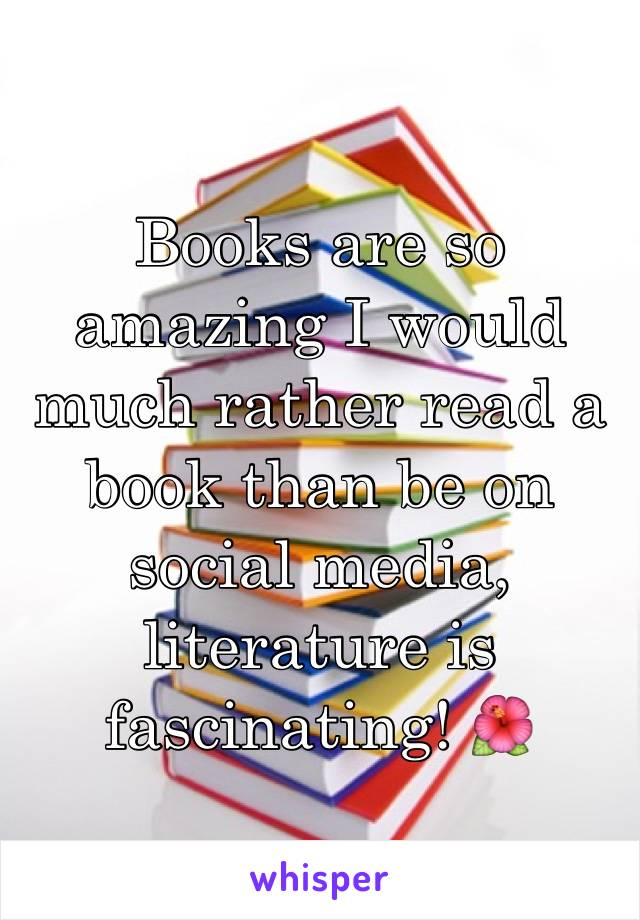 Books are so amazing I would much rather read a book than be on social media, literature is fascinating! 🌺