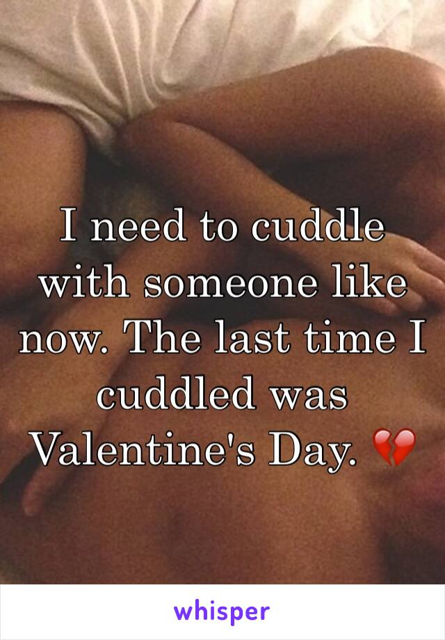 I need to cuddle with someone like now. The last time I cuddled was Valentine's Day. 💔