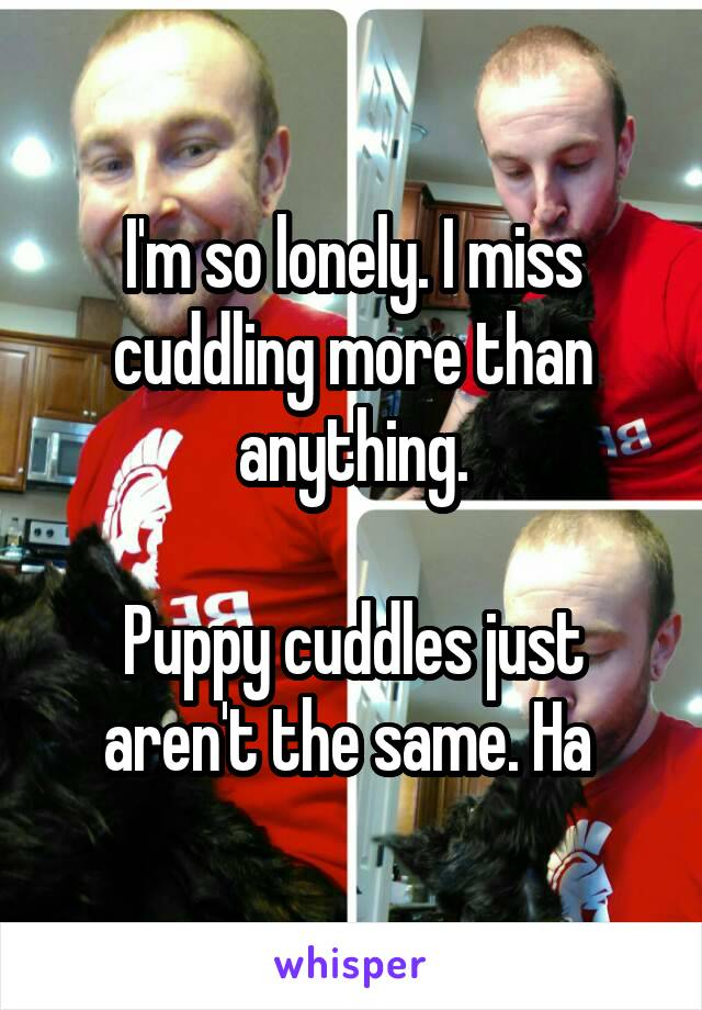 I'm so lonely. I miss cuddling more than anything.  Puppy cuddles just aren't the same. Ha