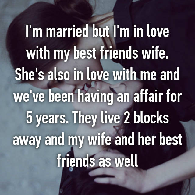 I'm married but I'm in love with my best friends wife. She's also in love with me and we've been having an affair for 5 years. They live 2 blocks away and my wife and her best friends as well