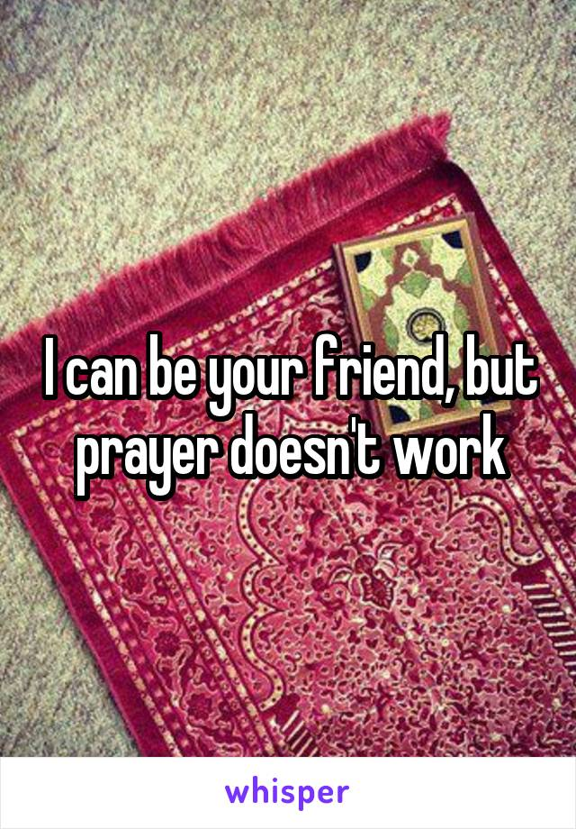I can be your friend, but prayer doesn't work