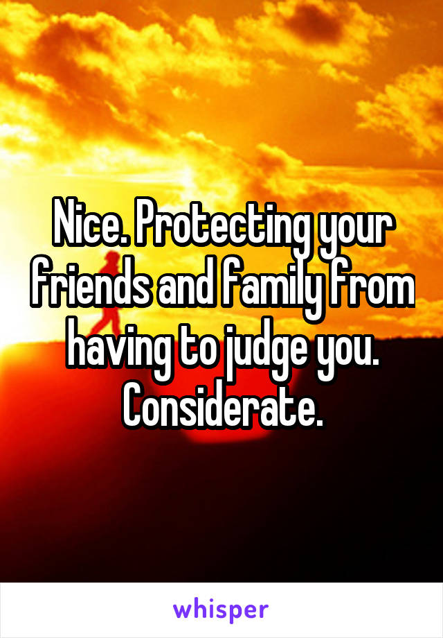 Nice. Protecting your friends and family from having to judge you. Considerate.