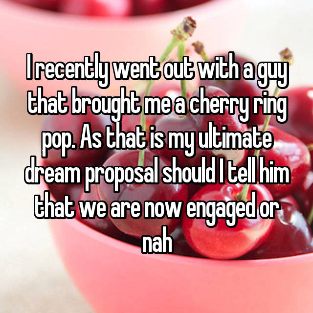 I recently went out with a guy that brought me a cherry ring pop. As that is my ultimate dream proposal should I tell him that we are now engaged or nah