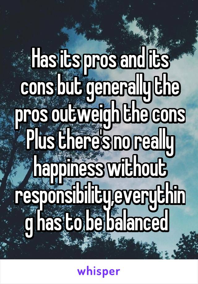 has its pros and its cons but generally the pros outweigh the cons