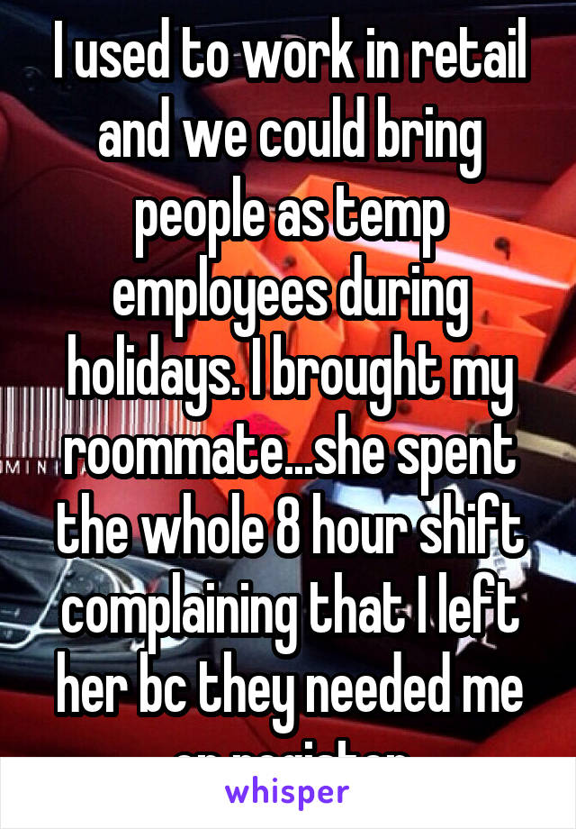 I used to work in retail and we could bring people as temp employees during holidays. I brought my roommate...she spent the whole 8 hour shift complaining that I left her bc they needed me on register