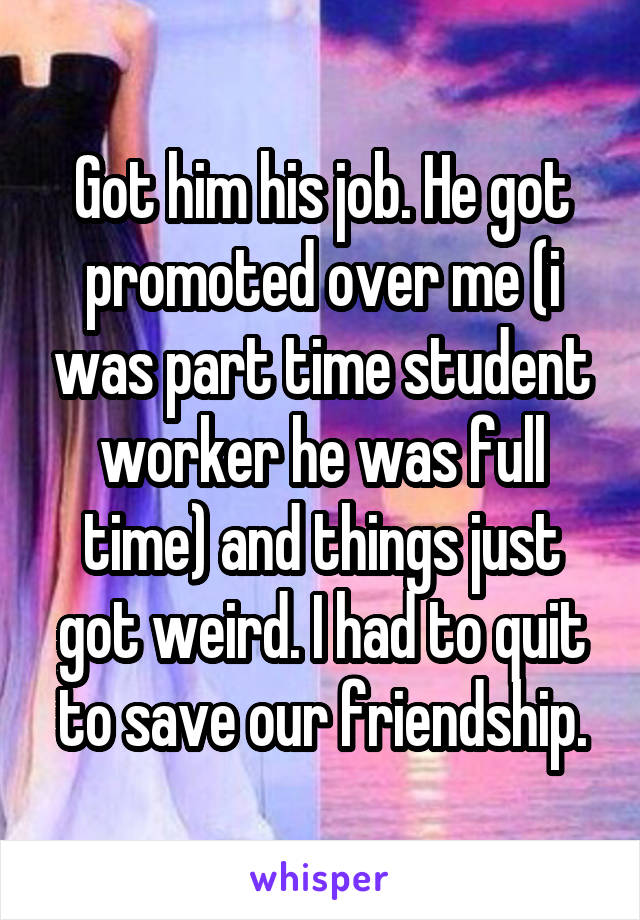 Got him his job. He got promoted over me (i was part time student worker he was full time) and things just got weird. I had to quit to save our friendship.