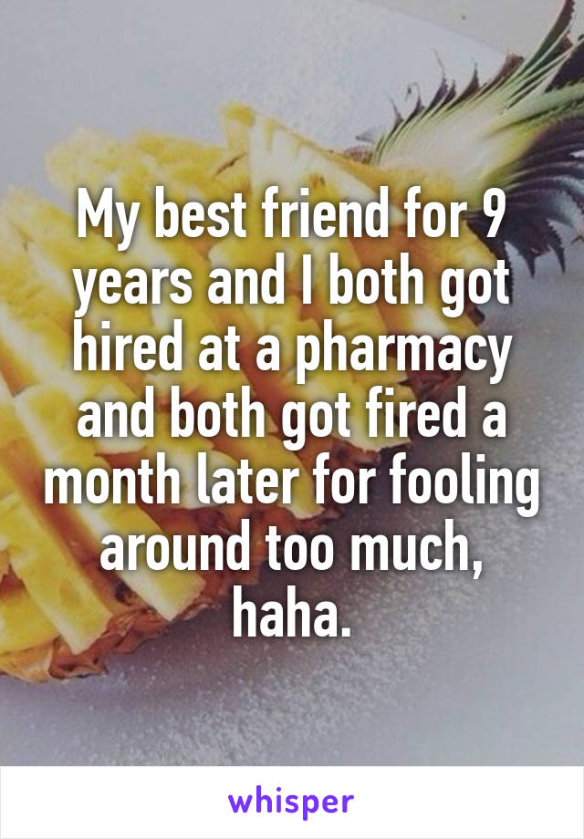 My best friend for 9 years and I both got hired at a pharmacy and both got fired a month later for fooling around too much, haha.