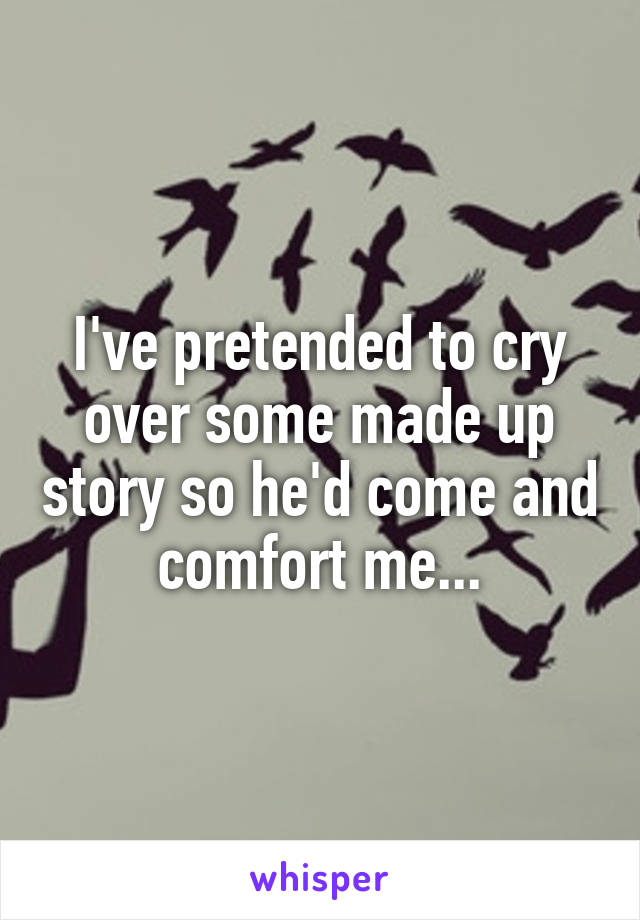 I've pretended to cry over some made up story so he'd come and comfort me...