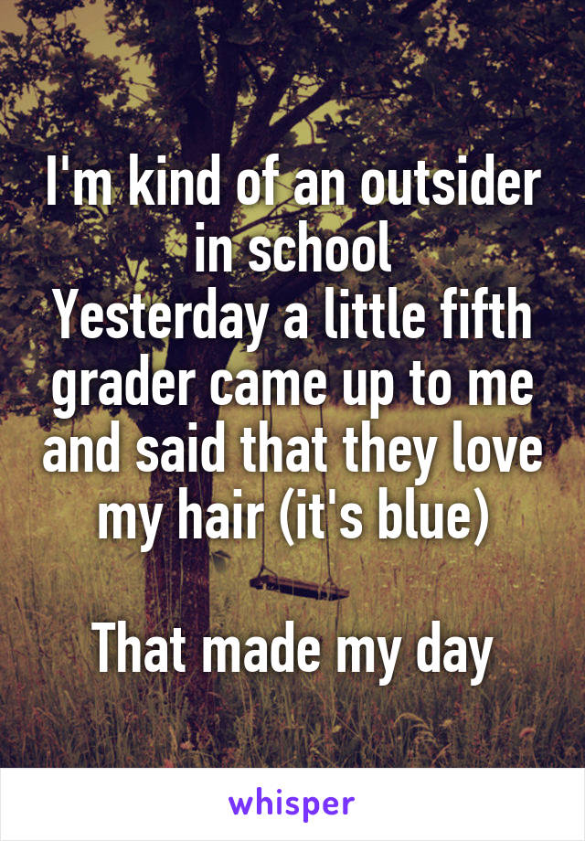 I'm kind of an outsider in school Yesterday a little fifth grader came up to me and said that they love my hair (it's blue)  That made my day