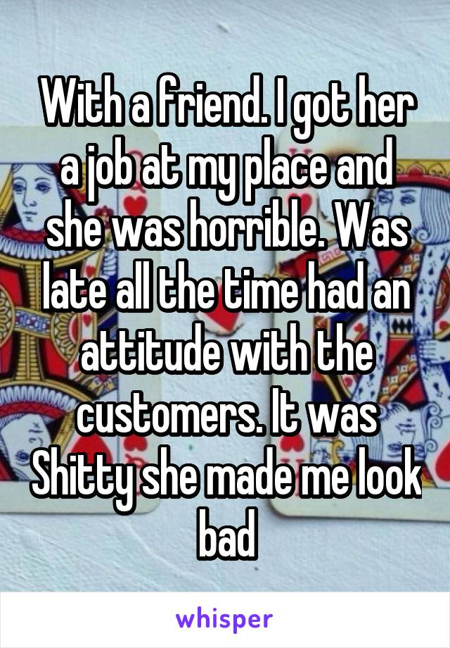 With a friend. I got her a job at my place and she was horrible. Was late all the time had an attitude with the customers. It was Shitty she made me look bad