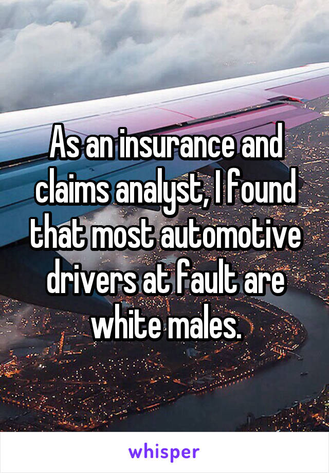 As an insurance and claims analyst, I found that most automotive drivers at fault are white males.