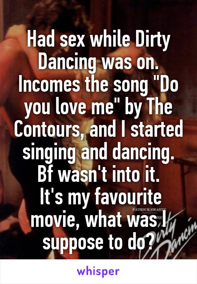 """Had sex while Dirty Dancing was on. Incomes the song """"Do you love me"""" by The Contours, and I started singing and dancing. Bf wasn't into it.  It's my favourite movie, what was I suppose to do?"""