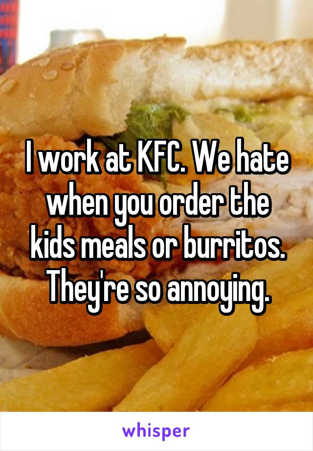 I work at KFC. We hate when you order the kids meals or burritos. They're so annoying.