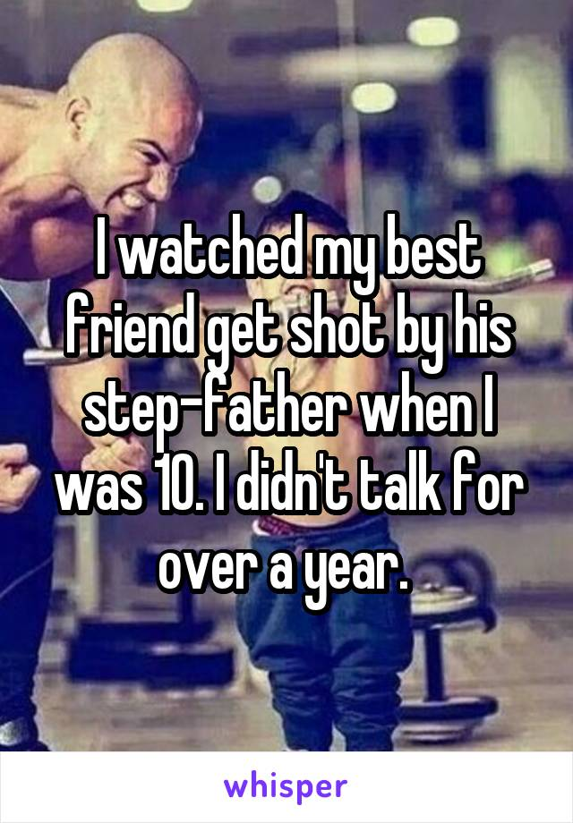 I watched my best friend get shot by his step-father when I was 10. I didn't talk for over a year.