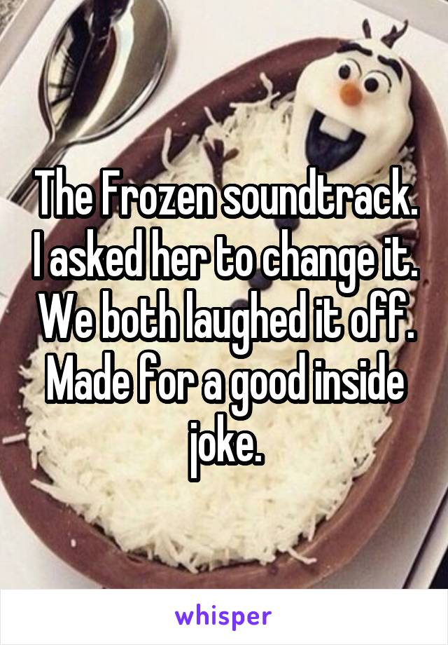 The Frozen soundtrack. I asked her to change it. We both laughed it off. Made for a good inside joke.