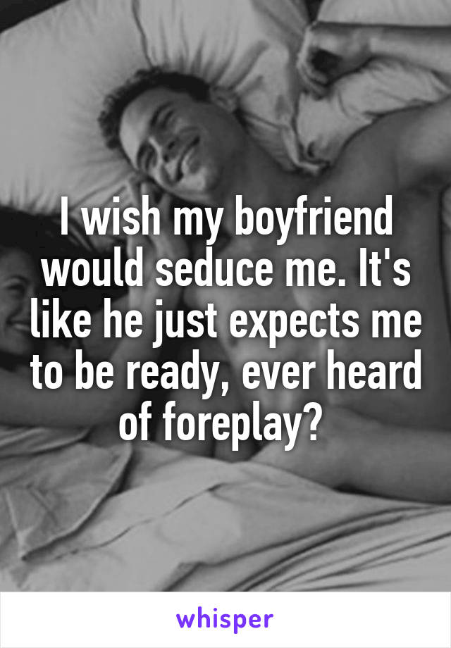 I wish my boyfriend would seduce me. It's like he just expects me to be ready, ever heard of foreplay?