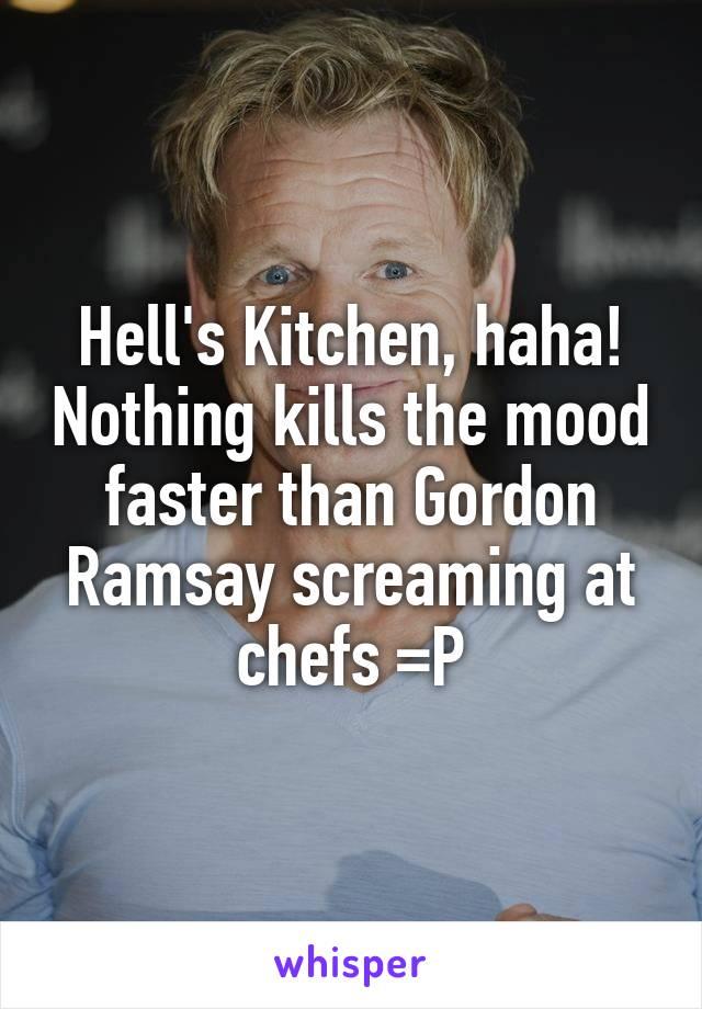 Hell's Kitchen, haha! Nothing kills the mood faster than Gordon Ramsay screaming at chefs =P
