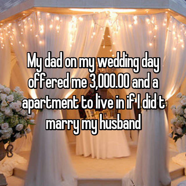 My dad on my wedding day offered me 3,000.00 and a apartment to live in if I did t marry my husband