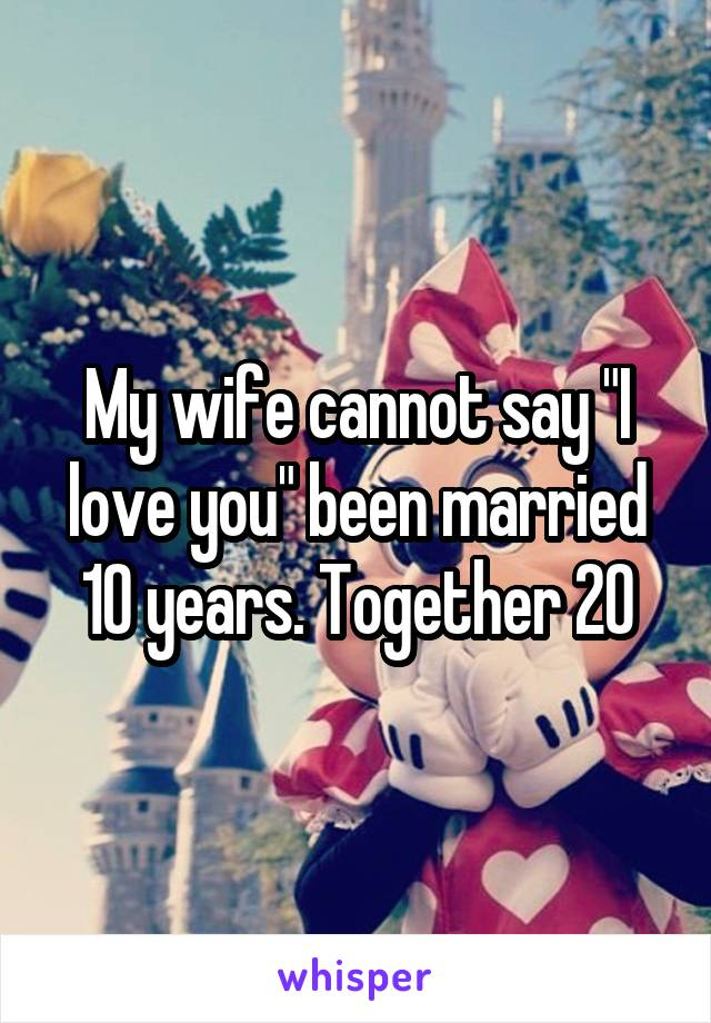 "My wife cannot say ""I love you"" been married 10 years. Together 20"