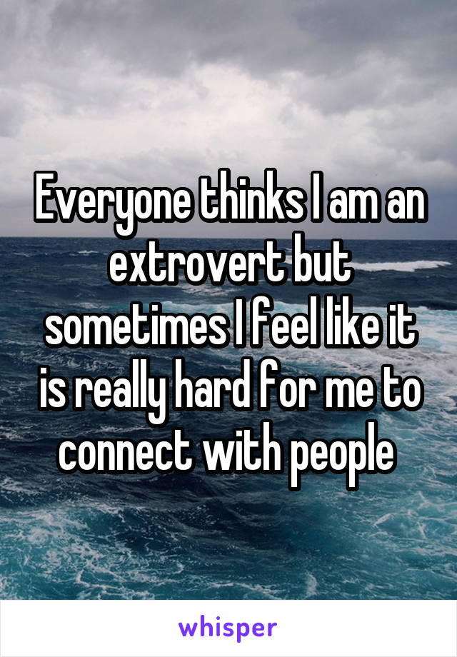 Everyone thinks I am an extrovert but sometimes I feel like it is really hard for me to connect with people