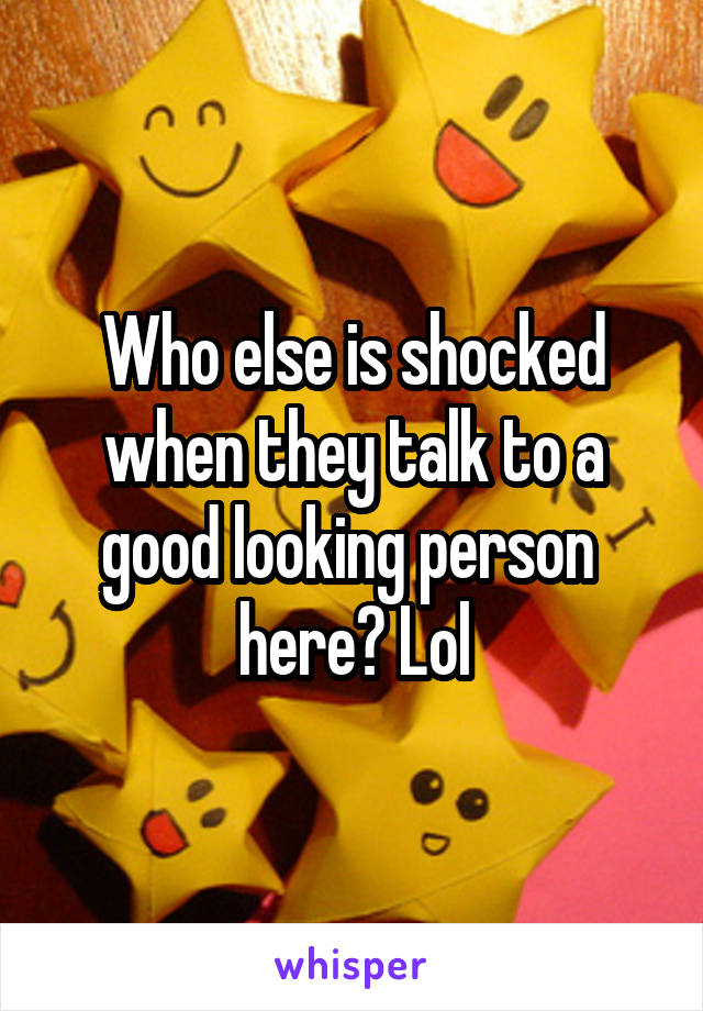 Who else is shocked when they talk to a good looking person  here? Lol